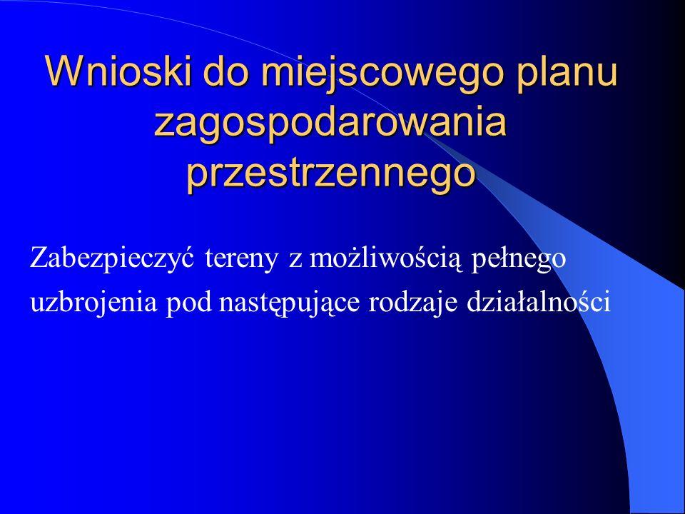 Wnioski do miejscowego planu zagospodarowania przestrzennego Zabezpieczyć tereny z możliwością pełnego uzbrojenia pod następujące rodzaje działalności