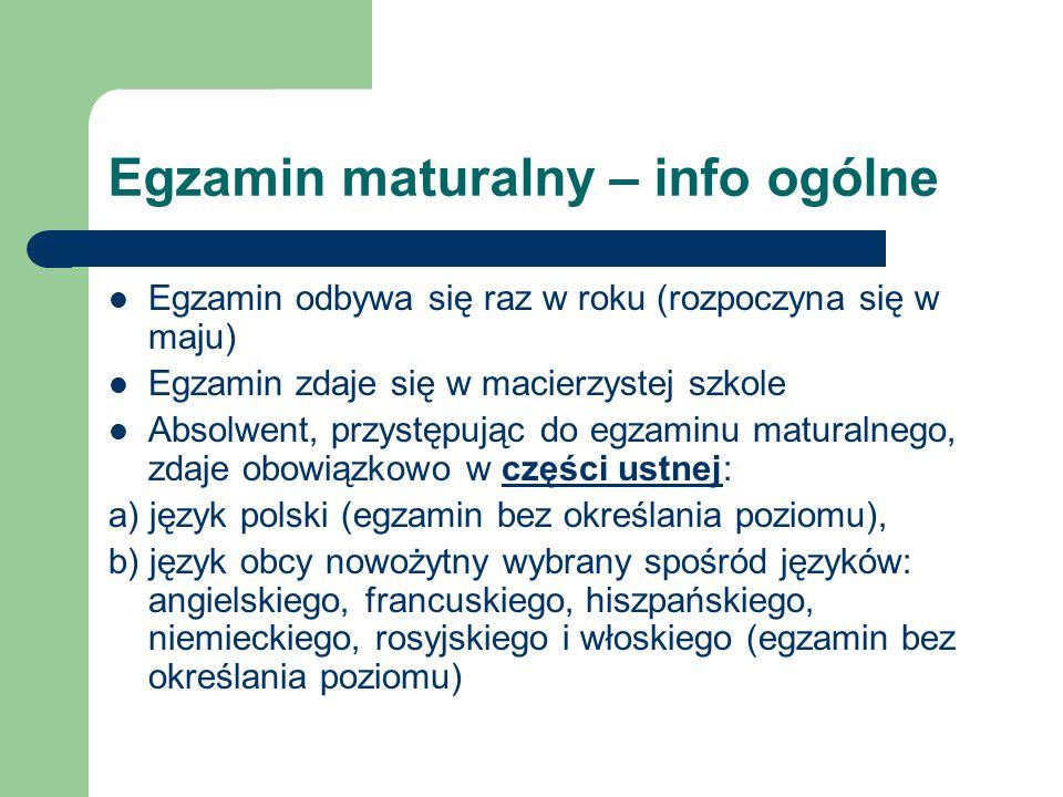 CZĘŚĆ PISEMNA MATURY w części pisemnej: a) język polski na poziomie podstawowym, b) matematykę na poziomie podstawowym, c) język obcy nowożytny, ten sam, co w części ustnej, na poziomie podstawowym Absolwent może ponadto przystąpić w danym roku do egzaminu maturalnego z nie więcej niż sześciu przedmiotów dodatkowych: w części ustnej: a) z języka obcego nowożytnego – jeżeli jest to inny język niż zadeklarowany jako przedmiot obowiązkowy – egzamin bez określania poziomu