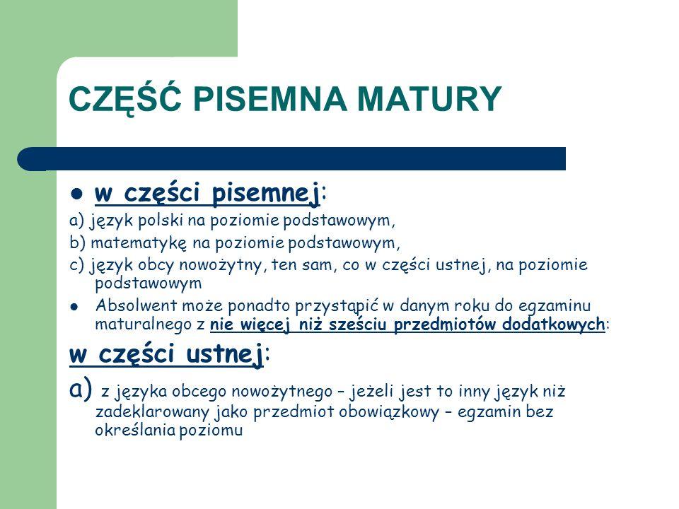 CZĘŚĆ PISEMNA w części pisemnej: a ) z języka polskiego – na poziomie rozszerzonym, b) z matematyki – na poziomie rozszerzonym, c) z języka obcego nowożytnego – jeżeli jest to ten sam język, który zadeklarował jako przedmiot obowiązkowy – na poziomie rozszerzonym albo – jeżeli wybrany język był drugim językiem nauczania w szkole d) z języka obcego nowożytnego – jeżeli jest to inny język niż zadeklarowany jako obowiązkowy – na poziomie podstawowym albo rozszerzonym albo – jeżeli wybrany język był drugim językiem nauczania w szkole e) z biologii, chemii, filozofii, fizyki i astronomii, geografii, historii, muzyki, historii sztuki, informatyki, języka łacińskiego i kultury antycznej, języka mniejszości etnicznej, języka regionalnego, wiedzy o społeczeństwie, wiedzy o tańcu – na poziomie podstawowym albo rozszerzonym,