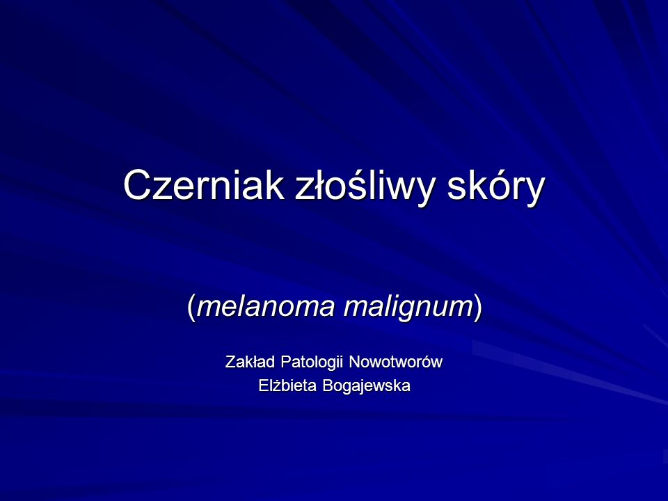 Czerniak złośliwy skóry (melanoma malignum) Zakład Patologii Nowotworów Elżbieta Bogajewska