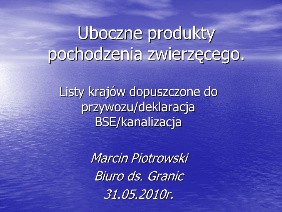 Uboczne produkty pochodzenia zwierzęcego. Listy krajów dopuszczone do przywozu/deklaracja BSE/kanalizacja Marcin Piotrowski Biuro ds. Granic 31.05.201
