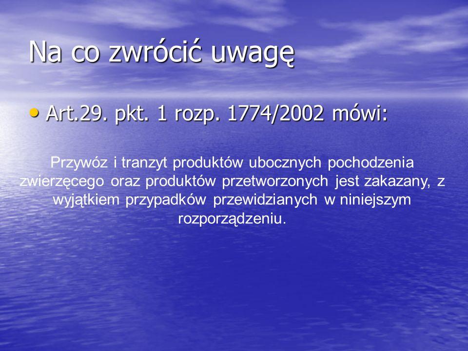 Na co zwrócić uwagę Art.29. pkt. 1 rozp. 1774/2002 mówi: Art.29. pkt. 1 rozp. 1774/2002 mówi: Przywóz i tranzyt produktów ubocznych pochodzenia zwierz