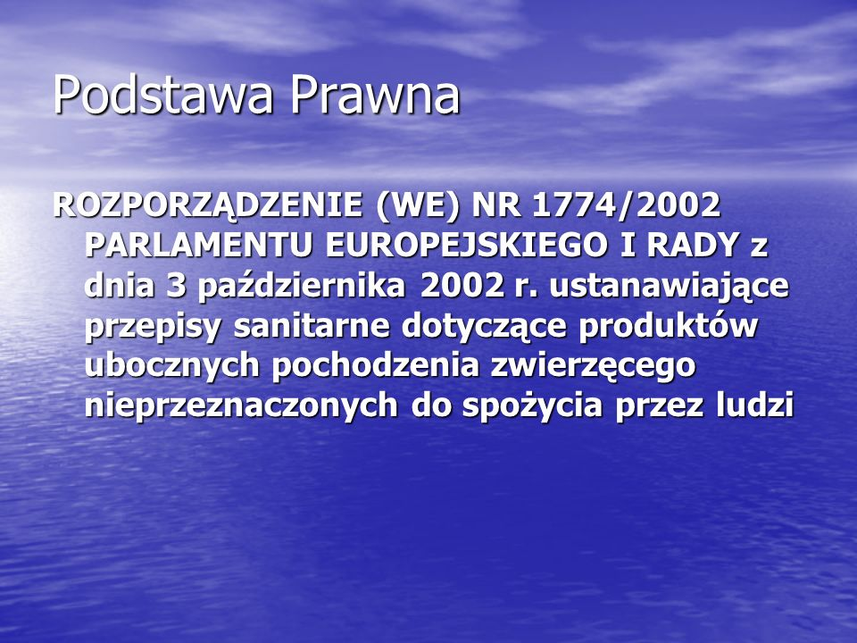 Podstawa Prawna ROZPORZĄDZENIE (WE) NR 1774/2002 PARLAMENTU EUROPEJSKIEGO I RADY z dnia 3 października 2002 r. ustanawiające przepisy sanitarne dotycz