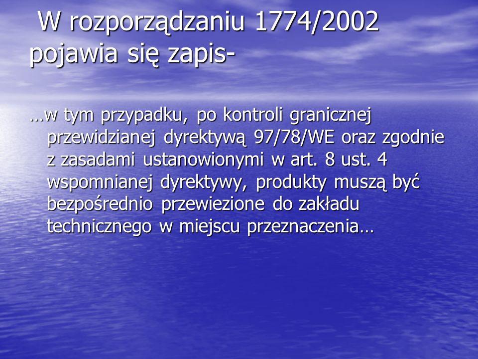 W rozporządzaniu 1774/2002 pojawia się zapis- W rozporządzaniu 1774/2002 pojawia się zapis- …w tym przypadku, po kontroli granicznej przewidzianej dyr
