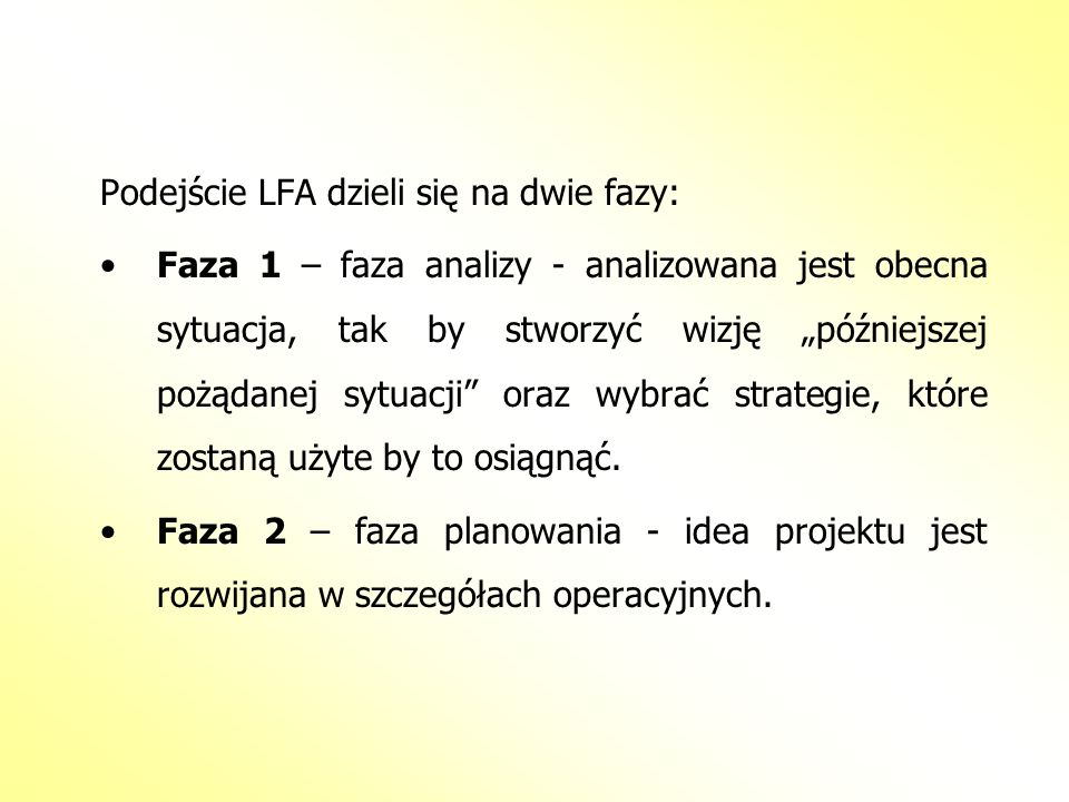 Podejście LFA dzieli się na dwie fazy: Faza 1 – faza analizy - analizowana jest obecna sytuacja, tak by stworzyć wizję późniejszej pożądanej sytuacji