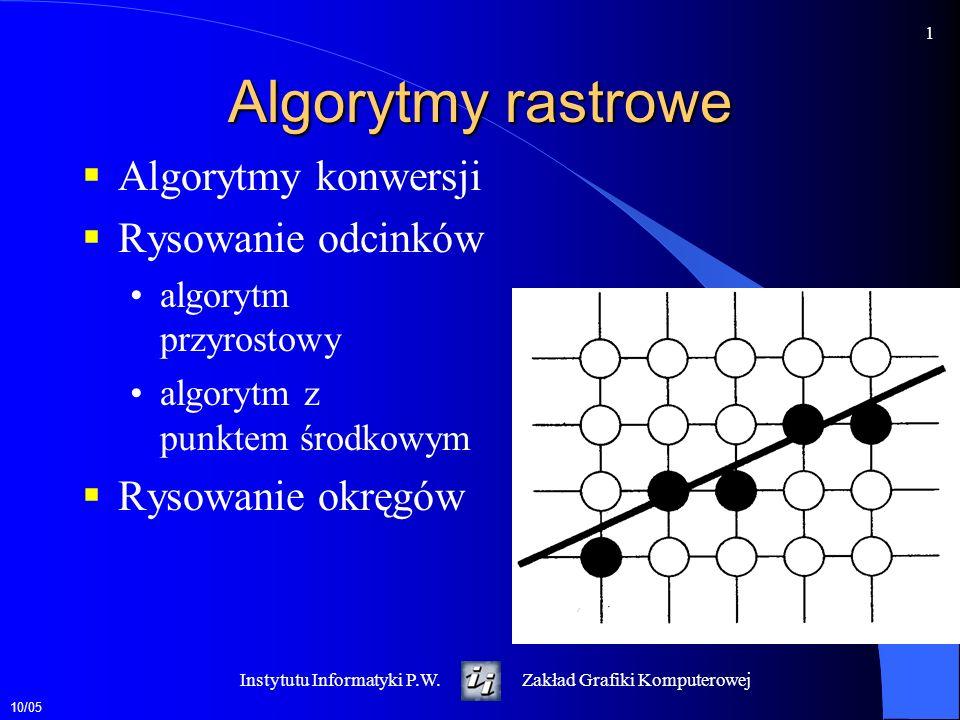 10/05 1 Instytutu Informatyki P.W.Zakład Grafiki Komputerowej Algorytmy rastrowe Algorytmy konwersji Rysowanie odcinków algorytm przyrostowy algorytm