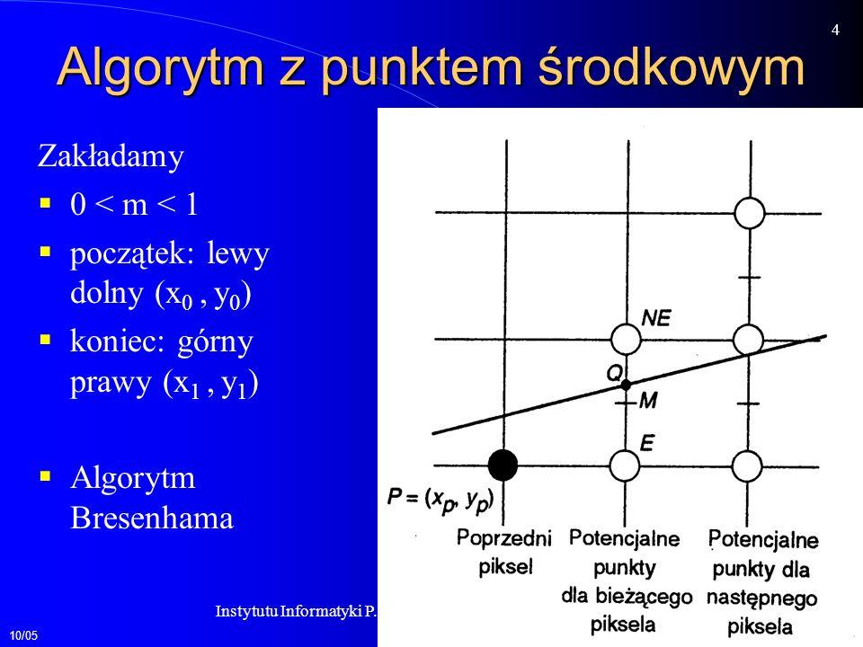 10/05 4 Instytutu Informatyki P.W.Zakład Grafiki Komputerowej Algorytm z punktem środkowym Zakładamy 0 < m < 1 początek: lewy dolny (x 0, y 0 ) koniec