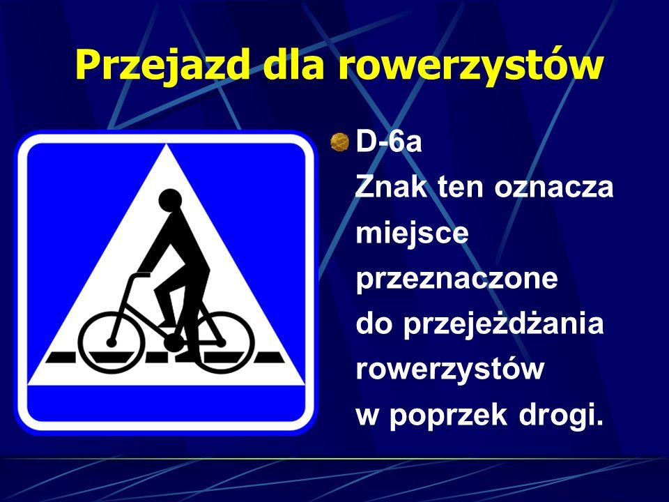 Przejazd dla rowerzystów D-6a Znak ten oznacza miejsce przeznaczone do przejeżdżania rowerzystów w poprzek drogi.
