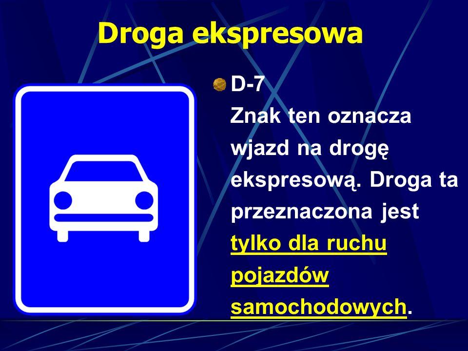 Droga ekspresowa D-7 Znak ten oznacza wjazd na drogę ekspresową. Droga ta przeznaczona jest tylko dla ruchu pojazdów samochodowych.