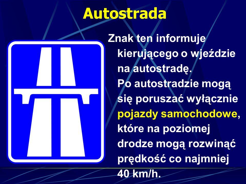 Autostrada Znak ten informuje kierującego o wjeździe na autostradę. Po autostradzie mogą się poruszać wyłącznie pojazdy samochodowe, które na poziomej