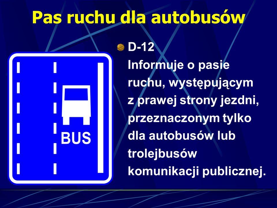 Pas ruchu dla autobusów D-12 Informuje o pasie ruchu, występującym z prawej strony jezdni, przeznaczonym tylko dla autobusów lub trolejbusów komunikac