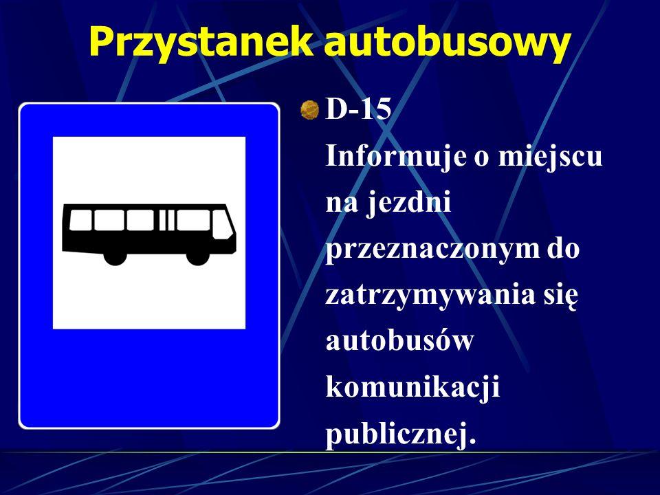 Przystanek autobusowy D-15 Informuje o miejscu na jezdni przeznaczonym do zatrzymywania się autobusów komunikacji publicznej.
