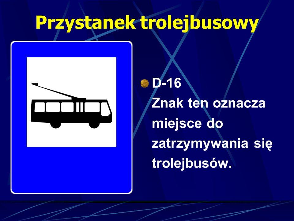 Przystanek trolejbusowy D-16 Znak ten oznacza miejsce do zatrzymywania się trolejbusów.