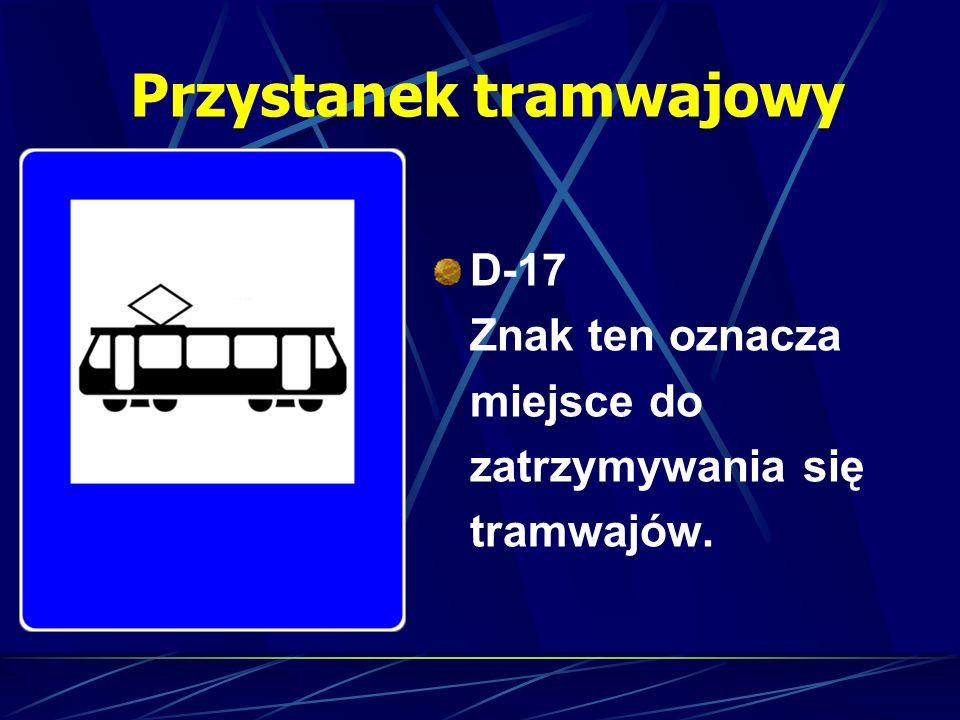 Przystanek tramwajowy D-17 Znak ten oznacza miejsce do zatrzymywania się tramwajów.