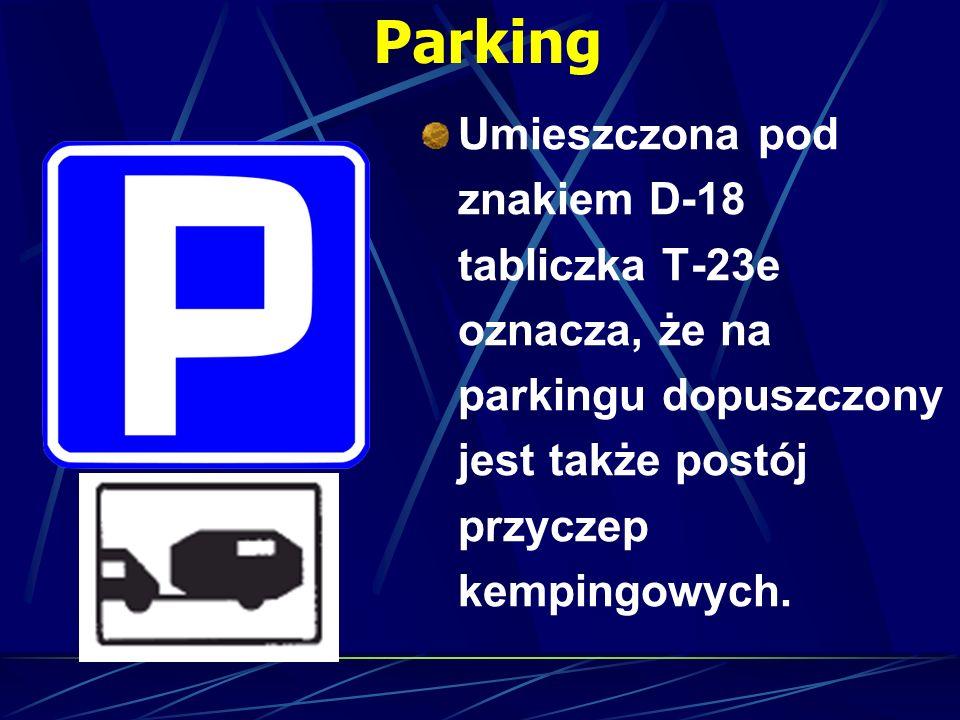 Parking Umieszczona pod znakiem D-18 tabliczka T-23e oznacza, że na parkingu dopuszczony jest także postój przyczep kempingowych.