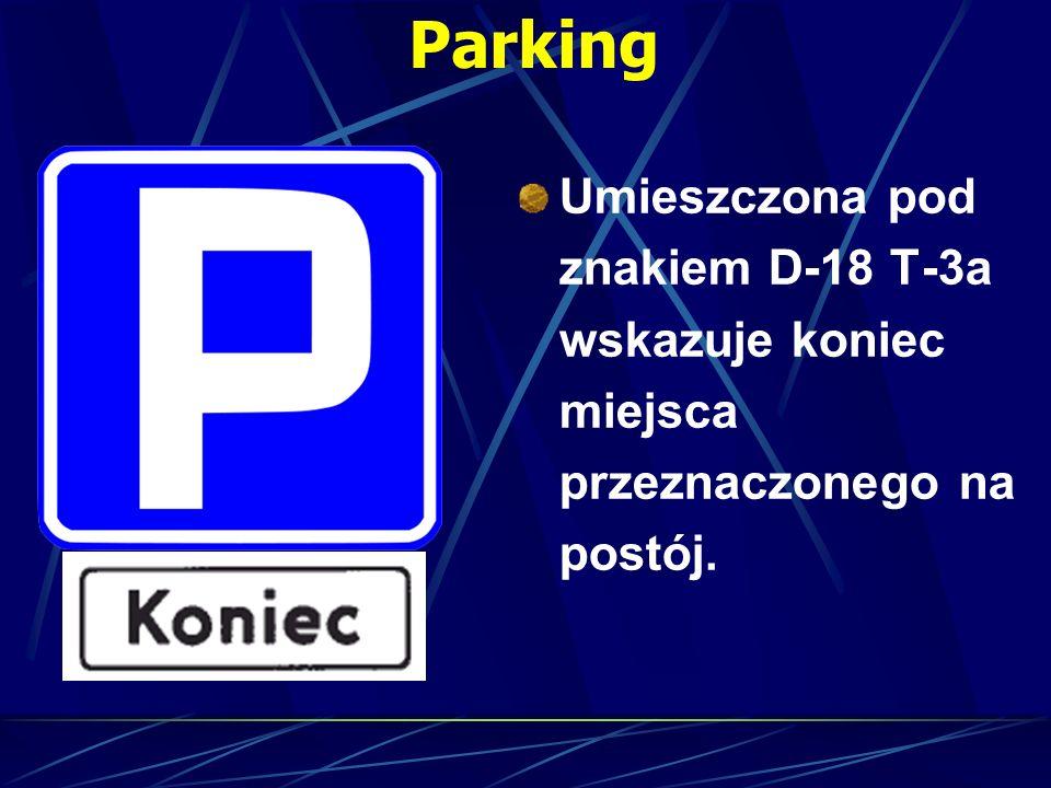 Parking Umieszczona pod znakiem D-18 T-3a wskazuje koniec miejsca przeznaczonego na postój.