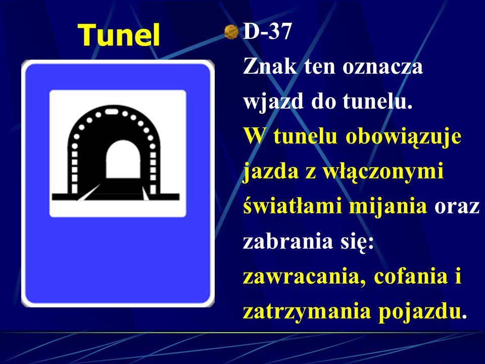 Tunel D-37 Znak ten oznacza wjazd do tunelu. W tunelu obowiązuje jazda z włączonymi światłami mijania oraz zabrania się: zawracania, cofania i zatrzym