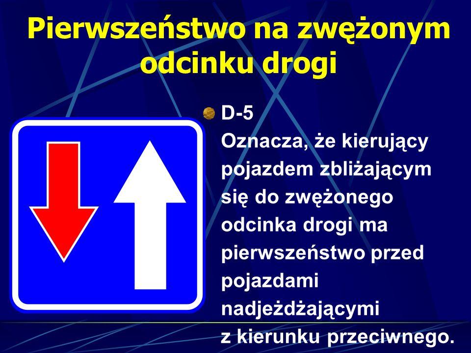 Pierwszeństwo na zwężonym odcinku drogi D-5 Oznacza, że kierujący pojazdem zbliżającym się do zwężonego odcinka drogi ma pierwszeństwo przed pojazdami