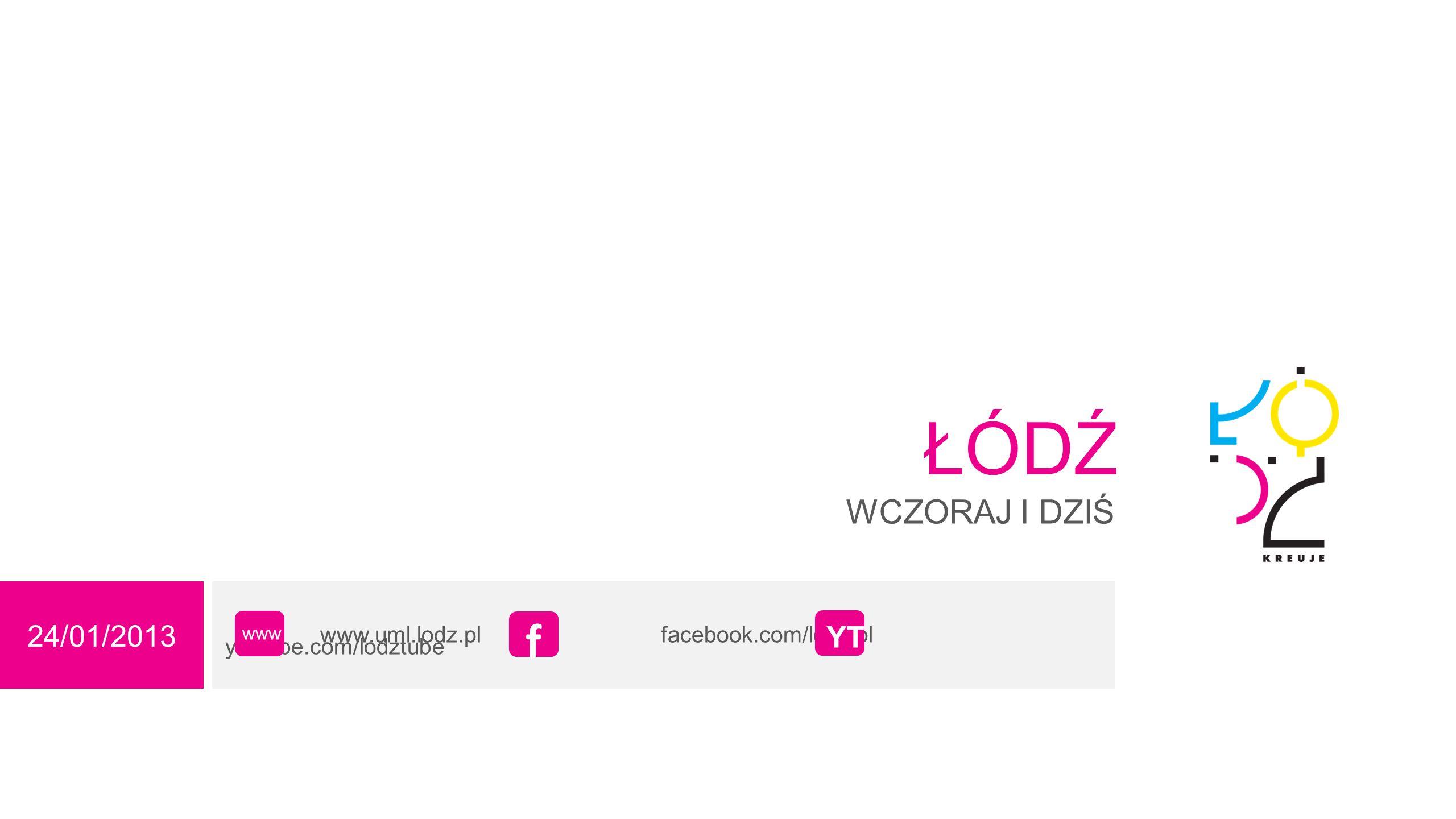 24/01/2013 ŁÓDŹ WCZORAJ I DZIŚ www.uml.lodz.pl facebook.com/lodz.pl youtube.com/lodztube www f YT