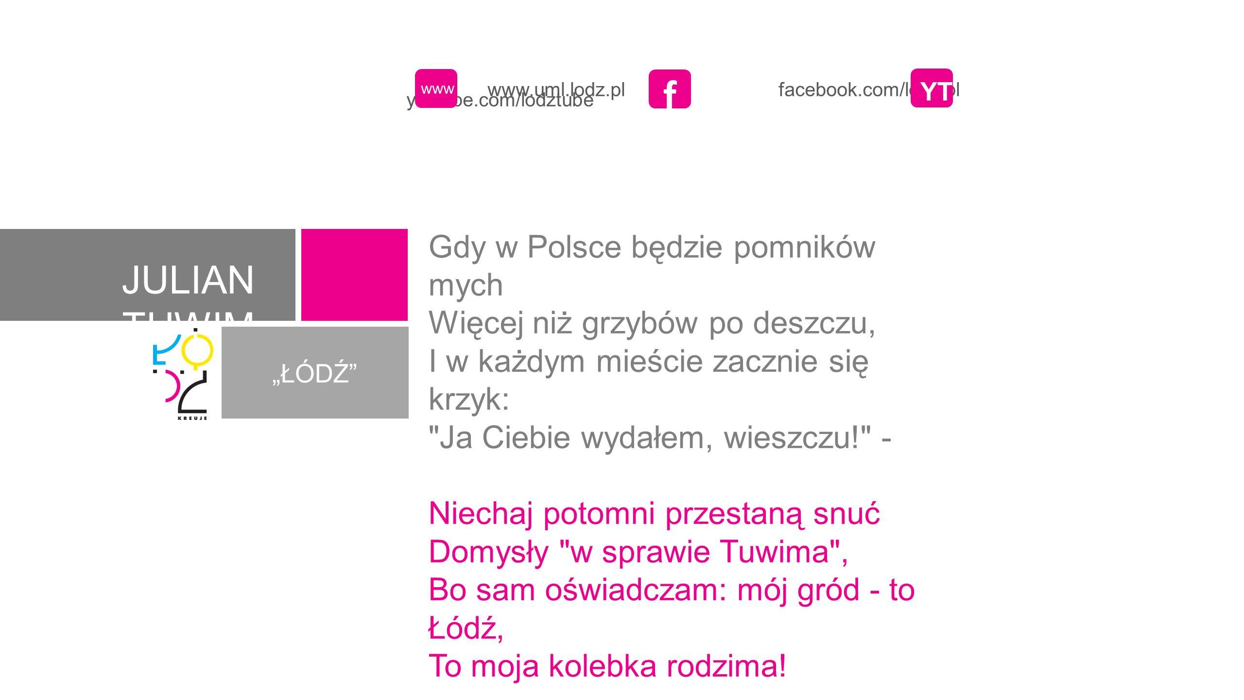 JULIAN TUWIM ŁÓDŹ www.uml.lodz.pl facebook.com/lodz.pl youtube.com/lodztube www f YT Gdy w Polsce będzie pomników mych Więcej niż grzybów po deszczu,