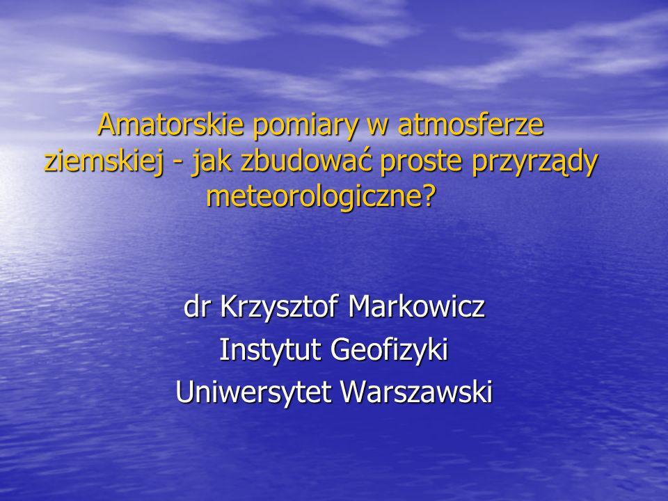 Amatorskie pomiary w atmosferze ziemskiej - jak zbudować proste przyrządy meteorologiczne? dr Krzysztof Markowicz Instytut Geofizyki Uniwersytet Warsz