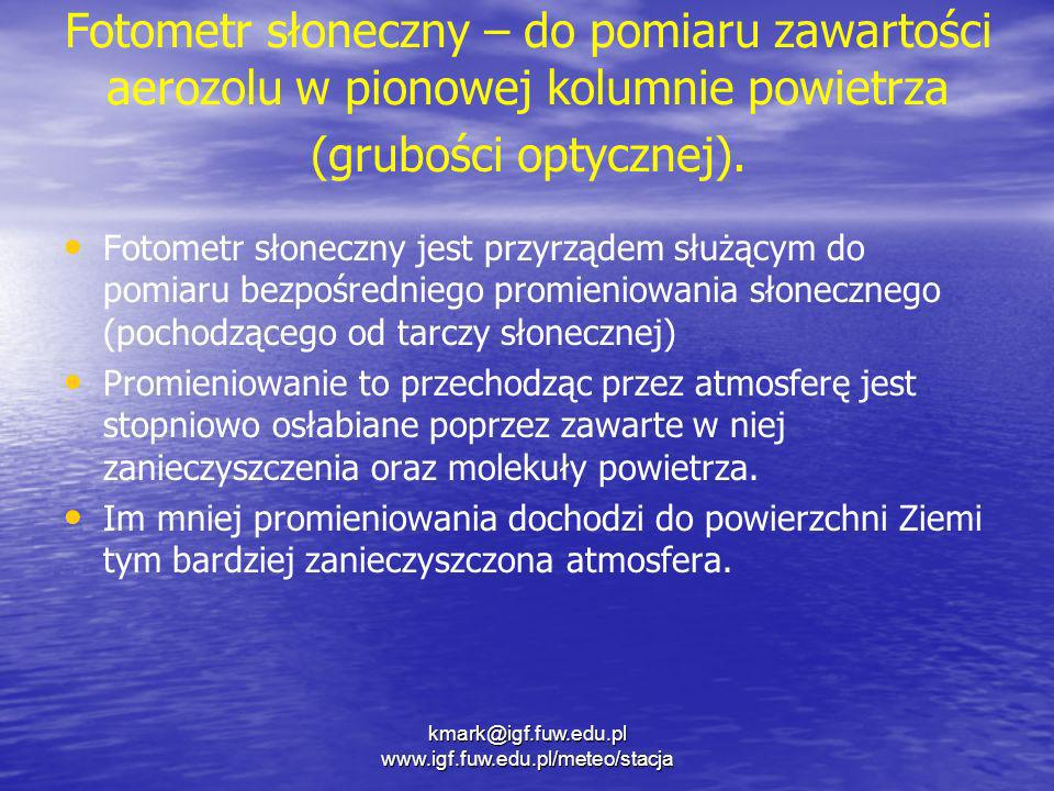 kmark@igf.fuw.edu.pl www.igf.fuw.edu.pl/meteo/stacja Fotometr słoneczny – do pomiaru zawartości aerozolu w pionowej kolumnie powietrza (grubości optyc