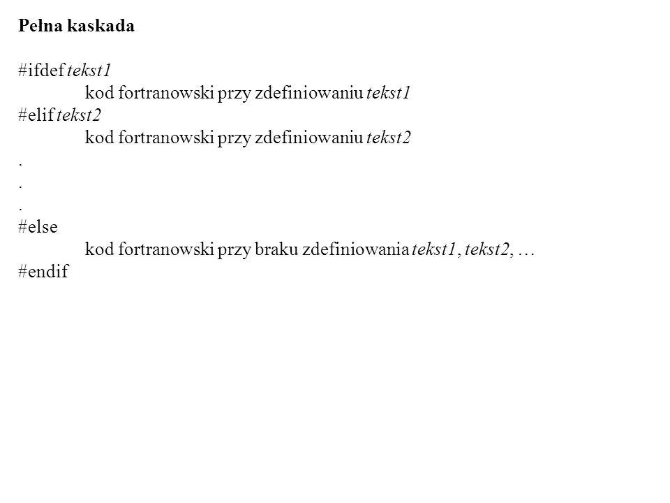 program przyklad #ifdef PIERWSZY print *, PIERWSZY #elif DRUGI print *, DRUGI #else print *,NIC #endif end Przykład etoh:~> f77 -DPIERWSZY -o przyklad przyklad.F etoh:~>./przyklad PIERWSZY etoh:~> f77 -DDRUGI -o przyklad przyklad.F etoh:~>./przyklad DRUGI etoh:~> f77 -o przyklad przyklad.F etoh:~>./przyklad NIC