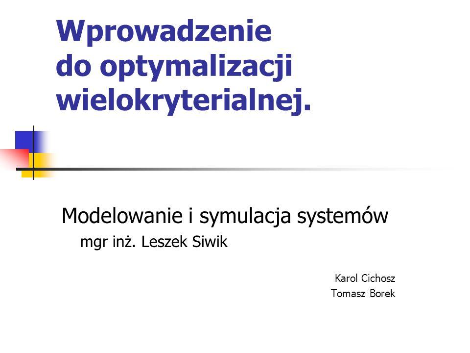 Wprowadzenie do optymalizacji wielokryterialnej. Modelowanie i symulacja systemów mgr inż. Leszek Siwik Karol Cichosz Tomasz Borek