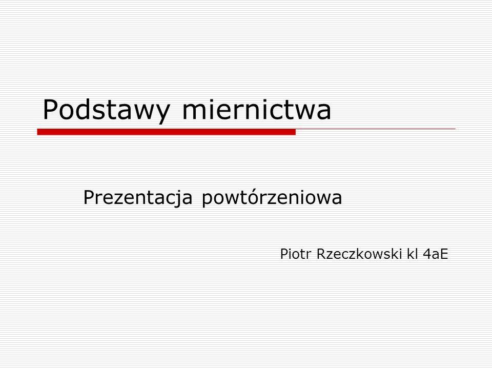 Podstawy miernictwa Prezentacja powtórzeniowa Piotr Rzeczkowski kl 4aE