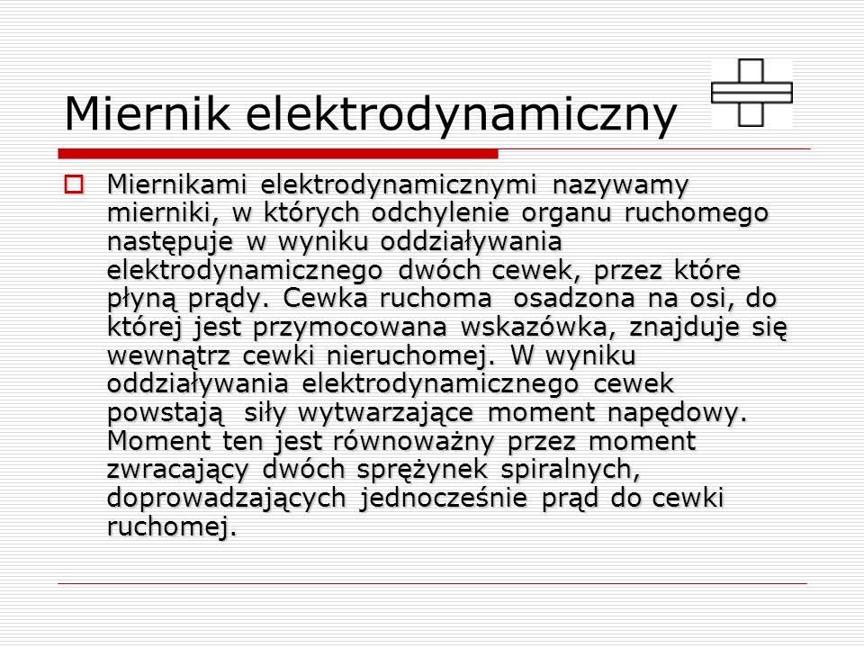 Miernik elektrodynamiczny Miernikami elektrodynamicznymi nazywamy mierniki, w których odchylenie organu ruchomego następuje w wyniku oddziaływania ele
