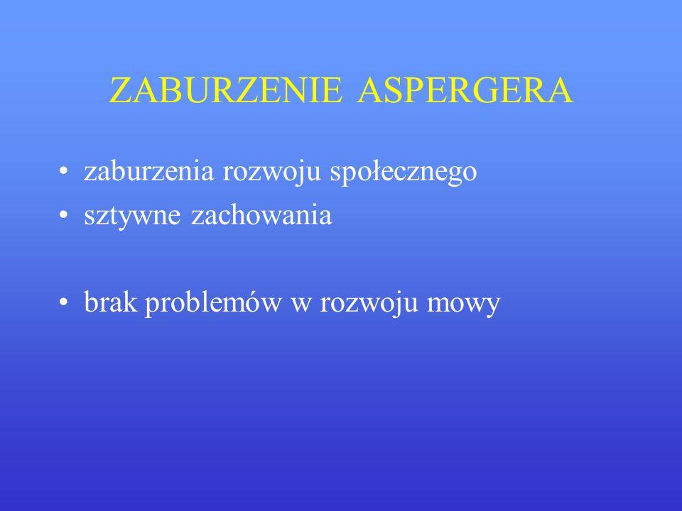 ZABURZENIE ASPERGERA zaburzenia rozwoju społecznego sztywne zachowania brak problemów w rozwoju mowy