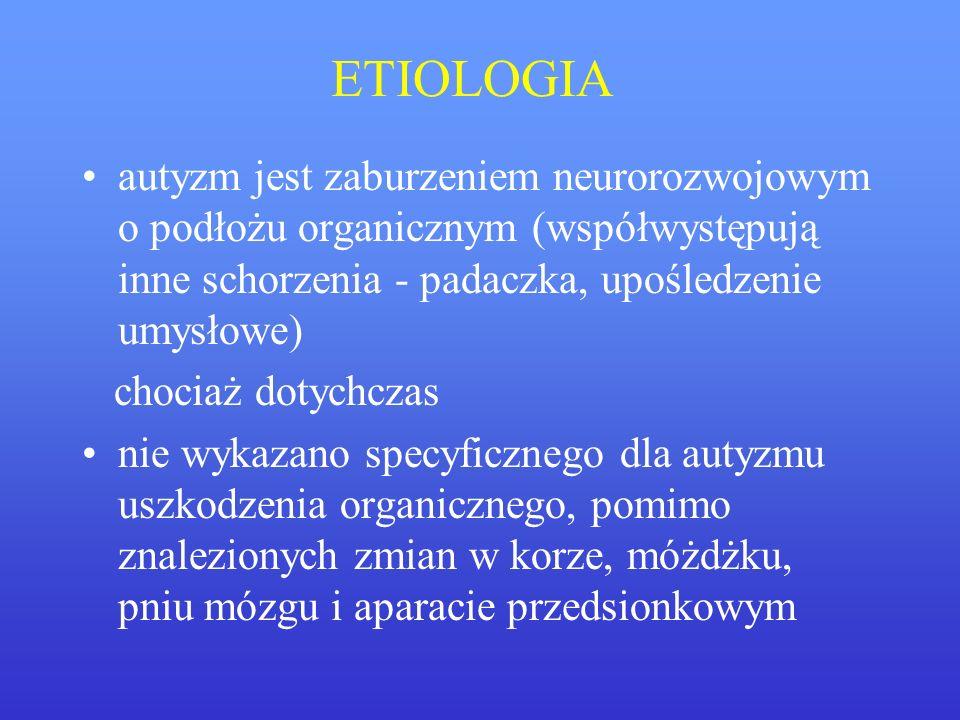 ETIOLOGIA autyzm jest zaburzeniem neurorozwojowym o podłożu organicznym (współwystępują inne schorzenia - padaczka, upośledzenie umysłowe) chociaż dot