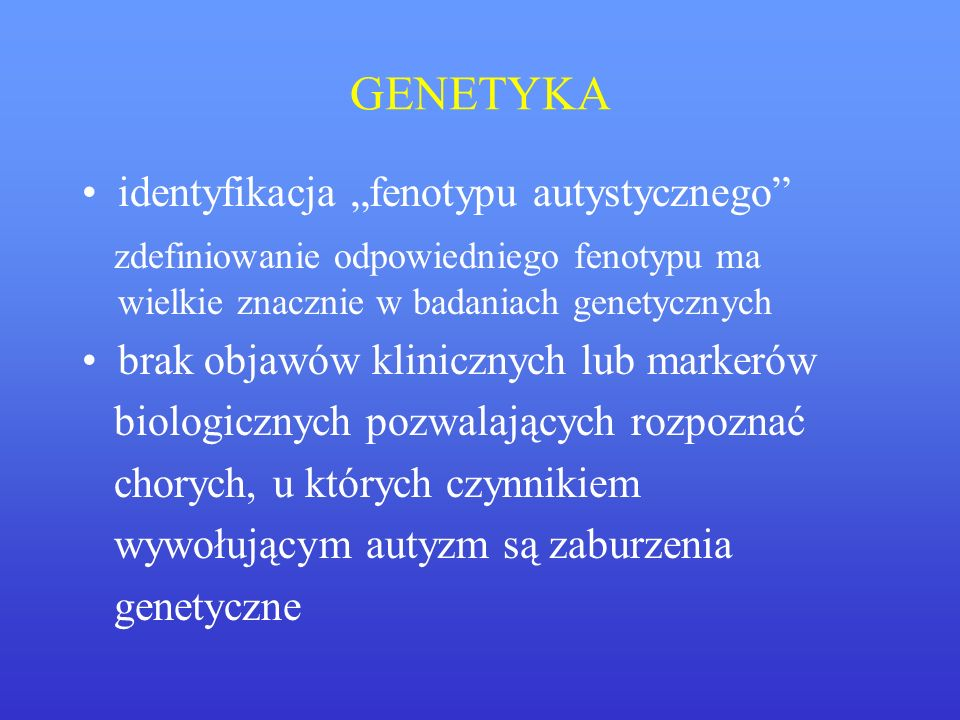 GENETYKA identyfikacja fenotypu autystycznego zdefiniowanie odpowiedniego fenotypu ma wielkie znacznie w badaniach genetycznych brak objawów kliniczny