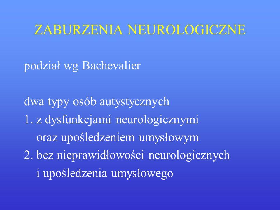 ZABURZENIA NEUROLOGICZNE podział wg Bachevalier dwa typy osób autystycznych 1. z dysfunkcjami neurologicznymi oraz upośledzeniem umysłowym 2. bez niep