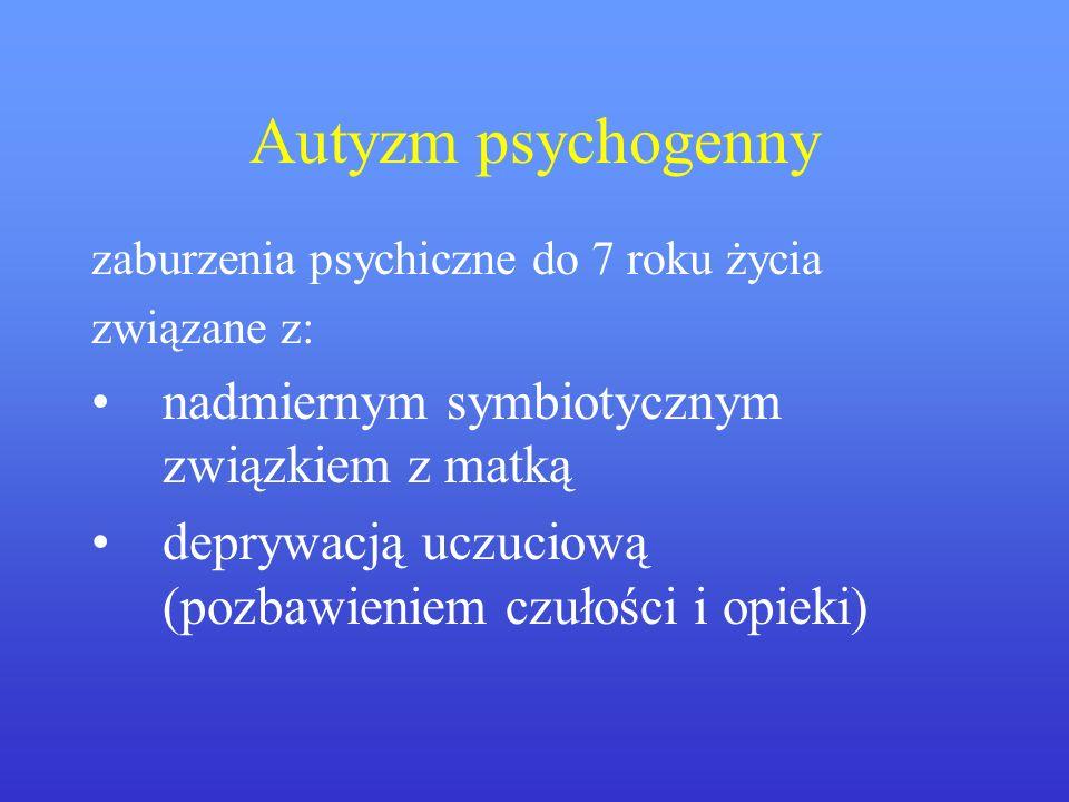 Autyzm psychogenny zaburzenia psychiczne do 7 roku życia związane z: nadmiernym symbiotycznym związkiem z matką deprywacją uczuciową (pozbawieniem czu