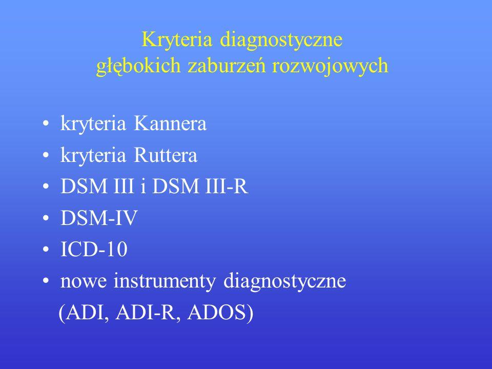 Kryteria diagnostyczne głębokich zaburzeń rozwojowych kryteria Kannera kryteria Ruttera DSM III i DSM III-R DSM-IV ICD-10 nowe instrumenty diagnostycz