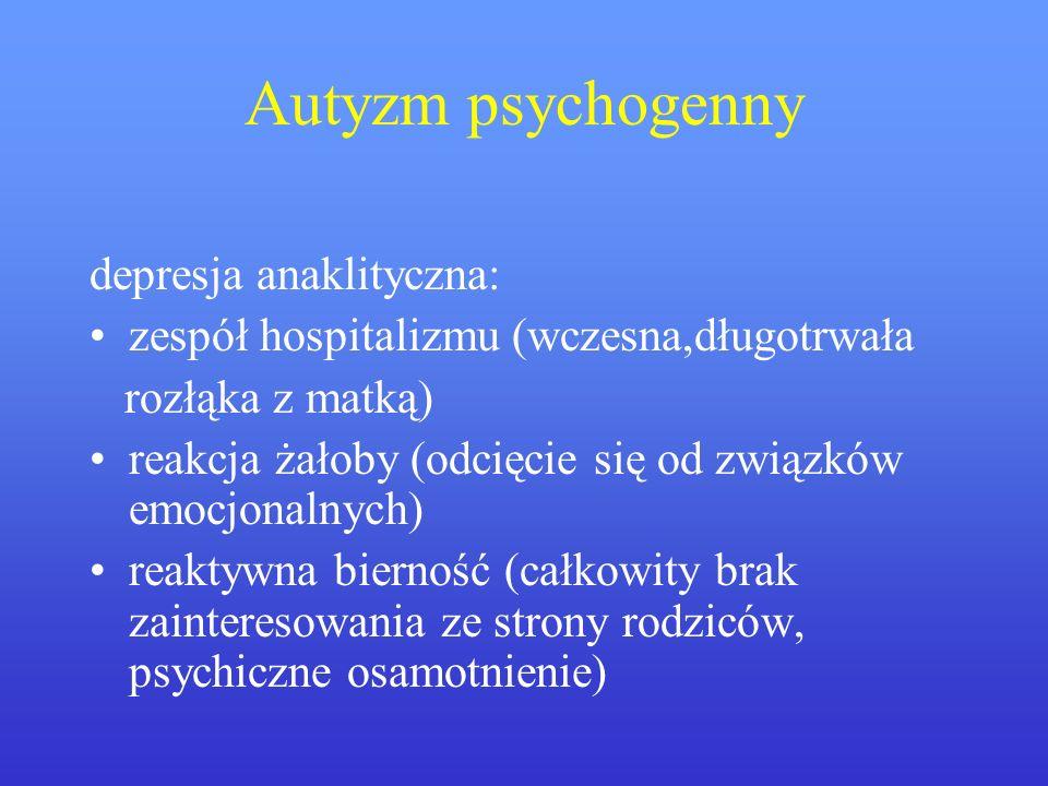 Autyzm psychogenny depresja anaklityczna: zespół hospitalizmu (wczesna,długotrwała rozłąka z matką) reakcja żałoby (odcięcie się od związków emocjonal