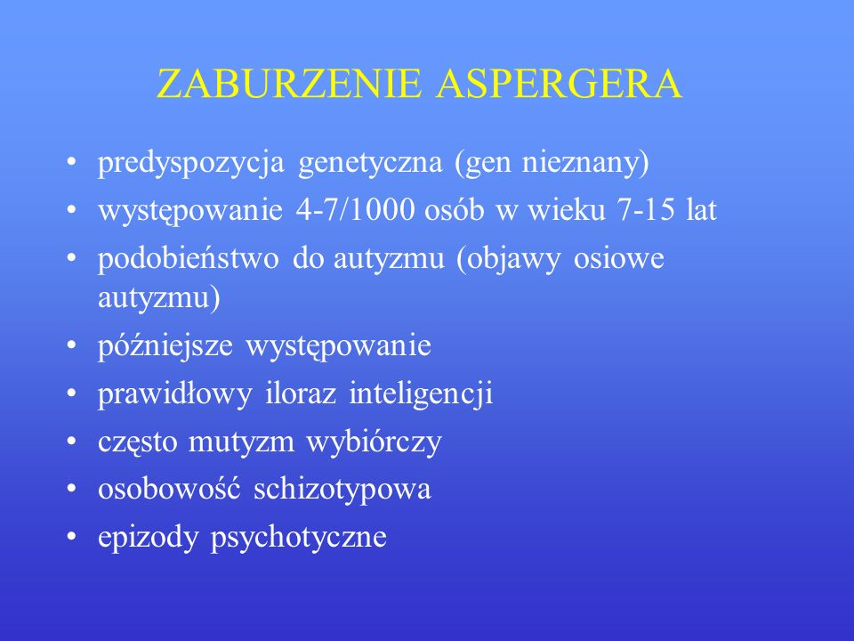 ZABURZENIE ASPERGERA predyspozycja genetyczna (gen nieznany) występowanie 4-7/1000 osób w wieku 7-15 lat podobieństwo do autyzmu (objawy osiowe autyzm