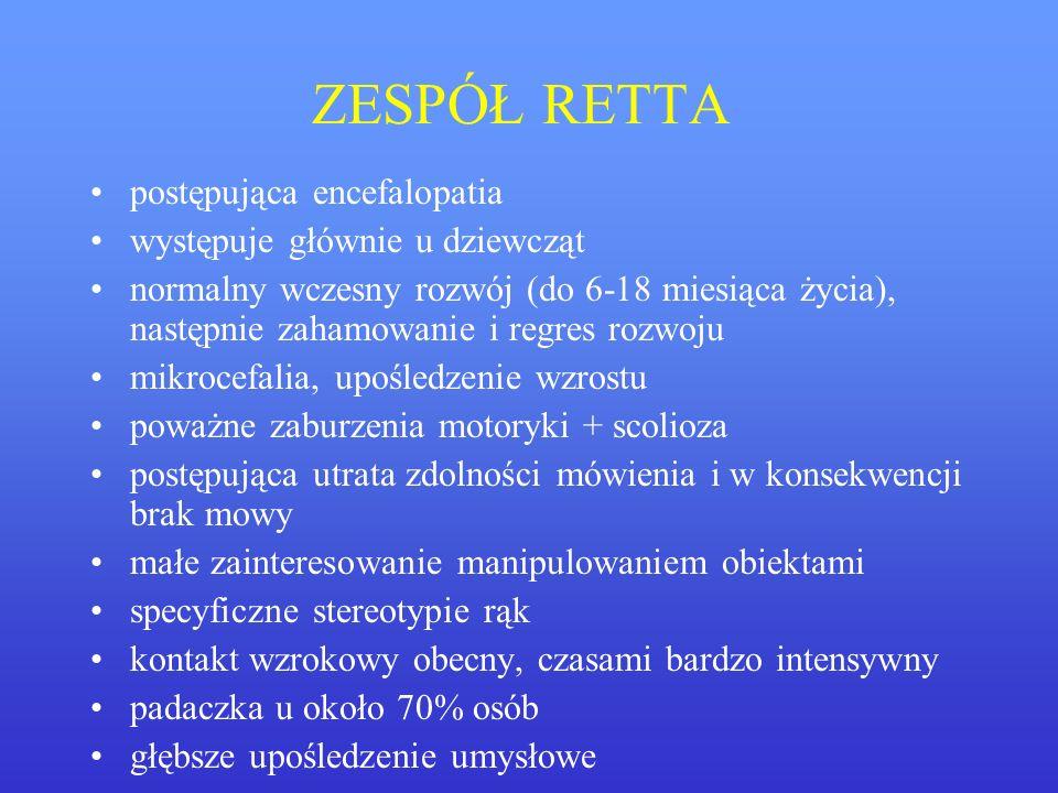 ZESPÓŁ RETTA postępująca encefalopatia występuje głównie u dziewcząt normalny wczesny rozwój (do 6-18 miesiąca życia), następnie zahamowanie i regres