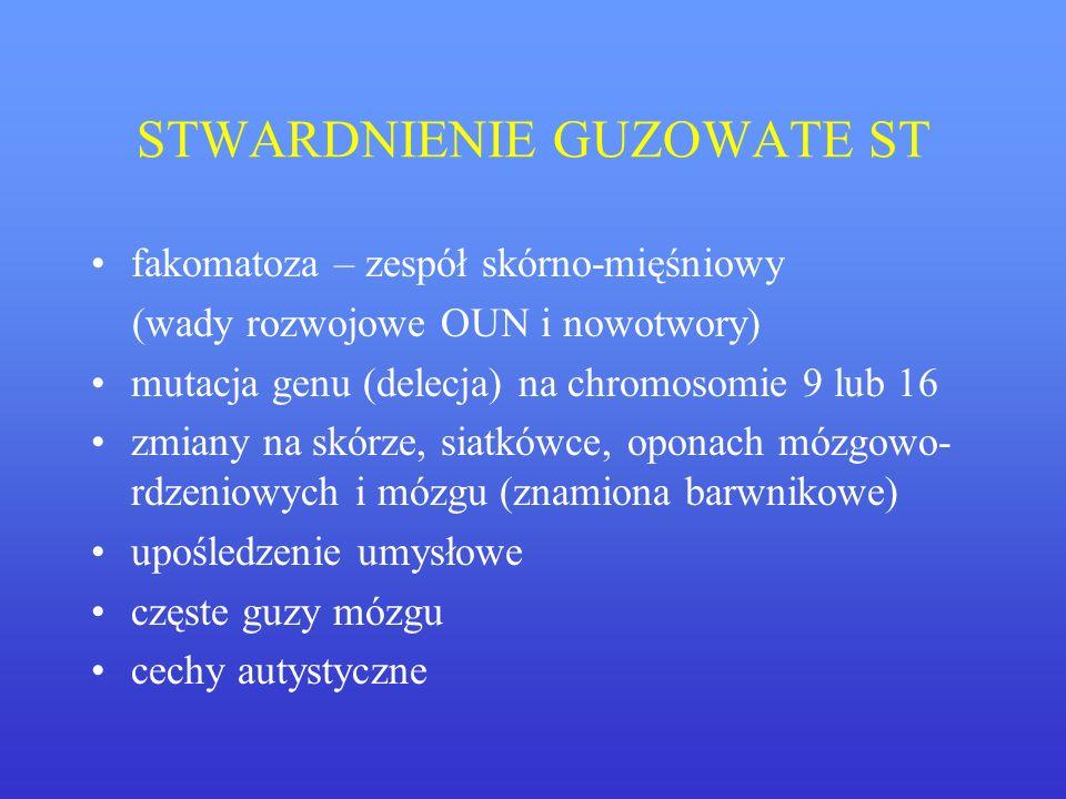 STWARDNIENIE GUZOWATE ST fakomatoza – zespół skórno-mięśniowy (wady rozwojowe OUN i nowotwory) mutacja genu (delecja) na chromosomie 9 lub 16 zmiany n