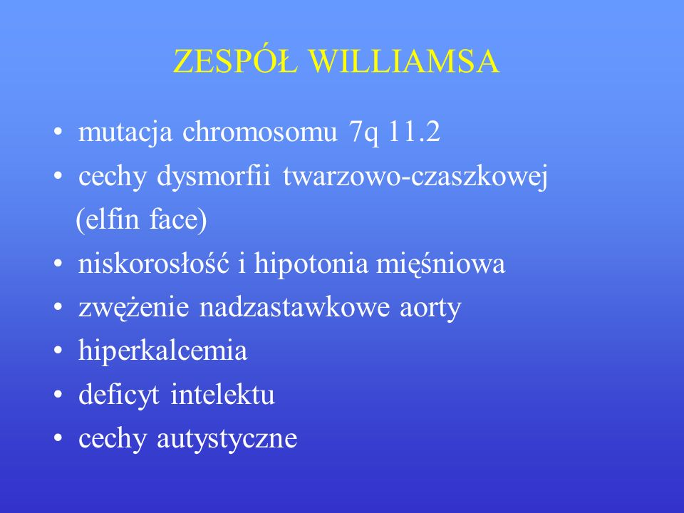 ZESPÓŁ WILLIAMSA mutacja chromosomu 7q 11.2 cechy dysmorfii twarzowo-czaszkowej (elfin face) niskorosłość i hipotonia mięśniowa zwężenie nadzastawkowe