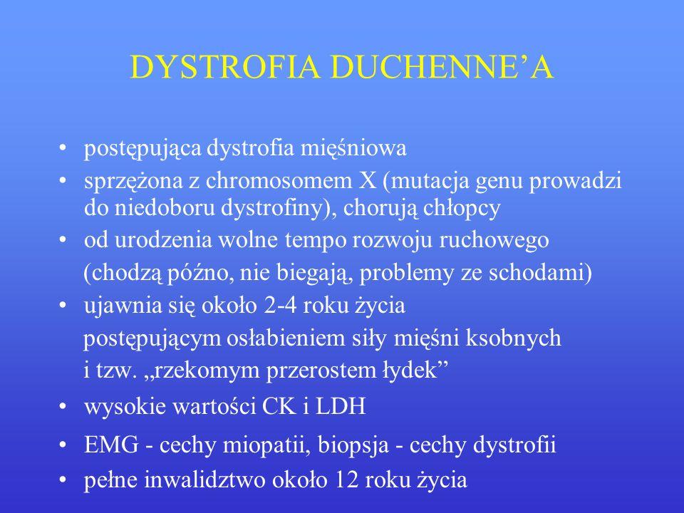 DYSTROFIA DUCHENNEA postępująca dystrofia mięśniowa sprzężona z chromosomem X (mutacja genu prowadzi do niedoboru dystrofiny), chorują chłopcy od urod