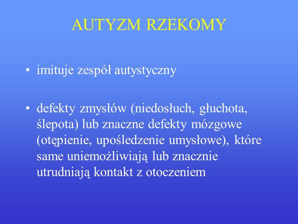 AUTYZM RZEKOMY imituje zespół autystyczny defekty zmysłów (niedosłuch, głuchota, ślepota) lub znaczne defekty mózgowe (otępienie, upośledzenie umysłow