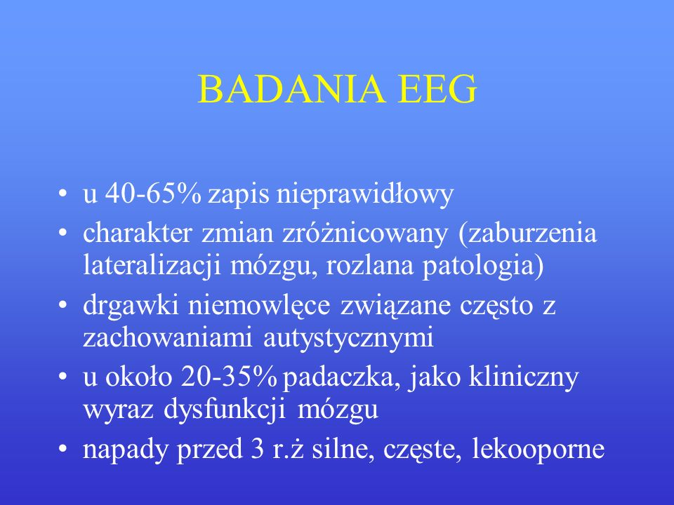 BADANIA EEG u 40-65% zapis nieprawidłowy charakter zmian zróżnicowany (zaburzenia lateralizacji mózgu, rozlana patologia) drgawki niemowlęce związane