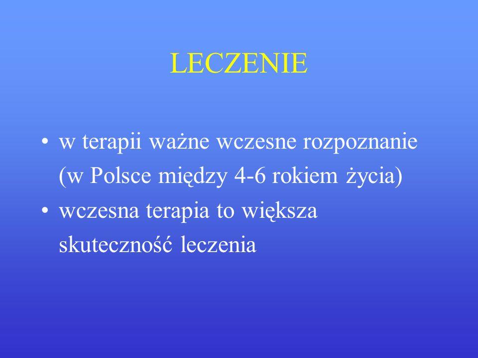 LECZENIE w terapii ważne wczesne rozpoznanie (w Polsce między 4-6 rokiem życia) wczesna terapia to większa skuteczność leczenia