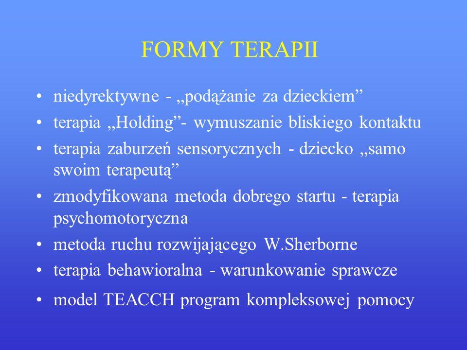 FORMY TERAPII niedyrektywne - podążanie za dzieckiem terapia Holding- wymuszanie bliskiego kontaktu terapia zaburzeń sensorycznych - dziecko samo swoi