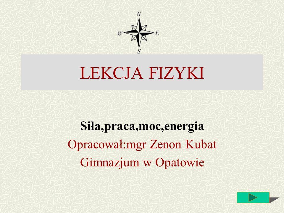 Siła,praca,moc,energia Opracował:mgr Zenon Kubat Gimnazjum w Opatowie LEKCJA FIZYKI