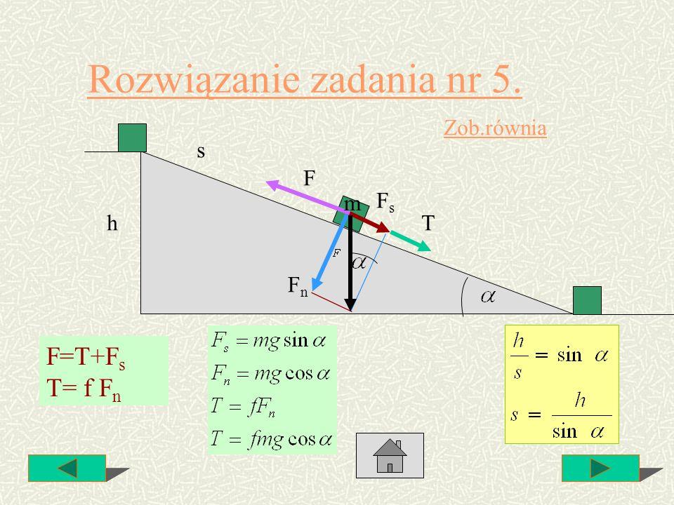 Rozwiązanie zadania nr 5. h F T FnFn FsFs F=T+F s T= f F n m s Zob.równia