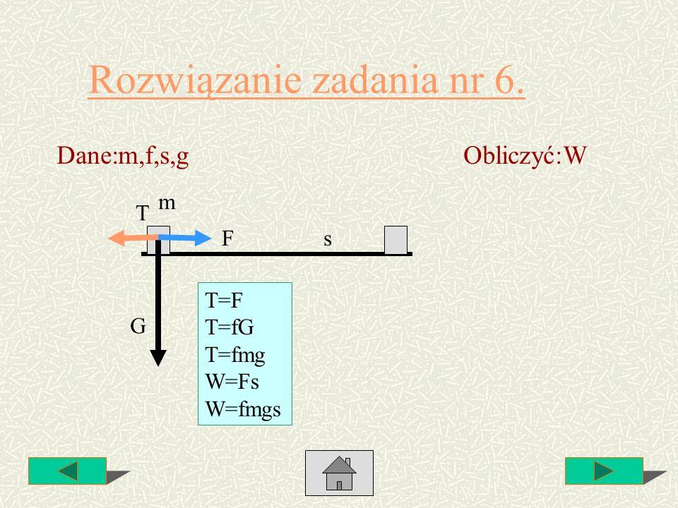 Rozwiązanie zadania nr 6. Dane:m,f,s,gObliczyć:W m T F G T=F T=fG T=fmg W=Fs W=fmgs s