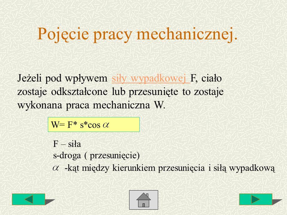Pojęcie pracy mechanicznej. Jeżeli pod wpływem siły wypadkowej F, ciało zostaje odkształcone lub przesunięte to zostaje wykonana praca mechaniczna W.s